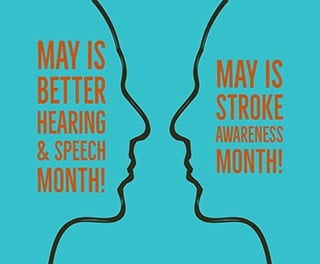 May is Better Hearing & Speech Month and Stroke Awareness Month!